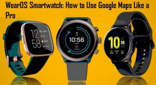WearOS Smartwatch: How to Use Google Maps Like a Pro