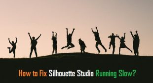 How to Fix Silhouette Studio Running Slow?